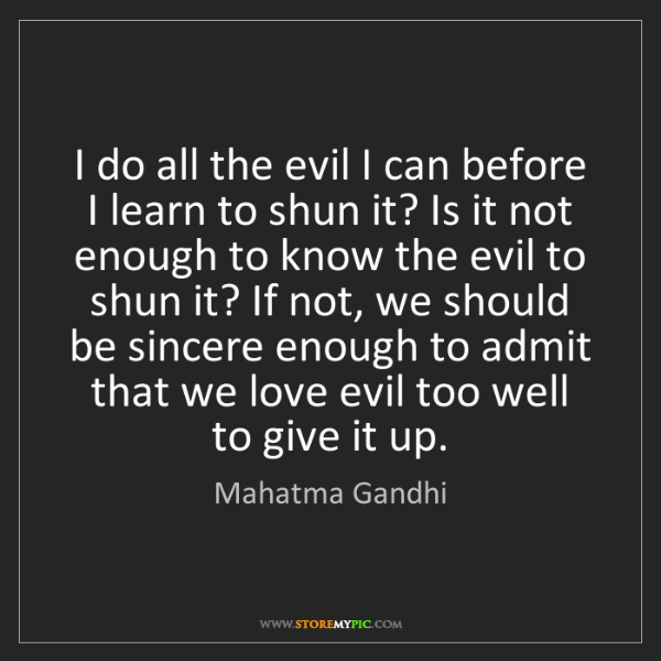 Mahatma Gandhi: I do all the evil I can before I learn to shun it? Is...