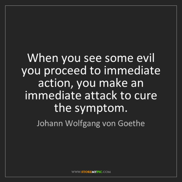 Johann Wolfgang von Goethe: When you see some evil you proceed to immediate action,...