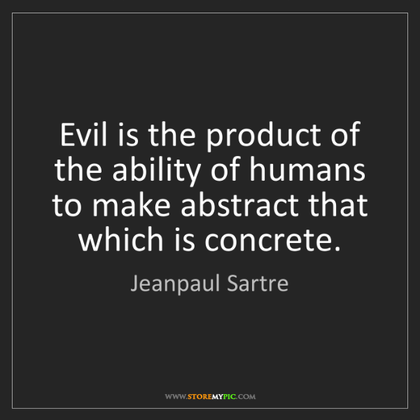 Jeanpaul Sartre: Evil is the product of the ability of humans to make...