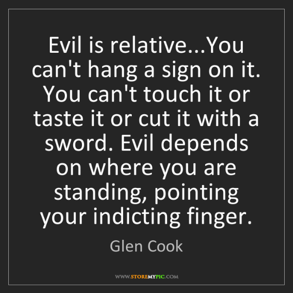 Glen Cook: Evil is relative...You can't hang a sign on it. You can't...