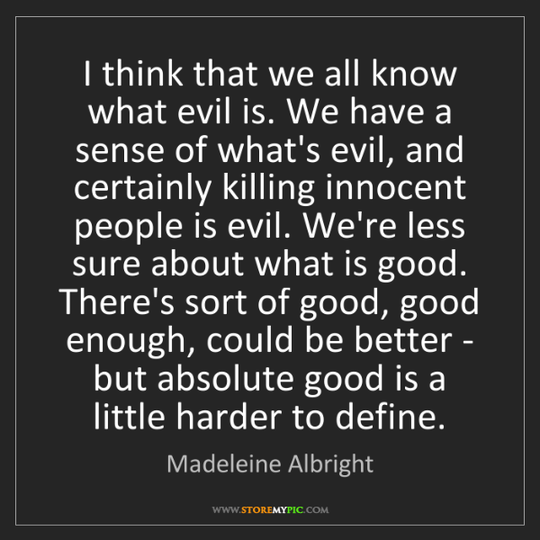 Madeleine Albright: I think that we all know what evil is. We have a sense...