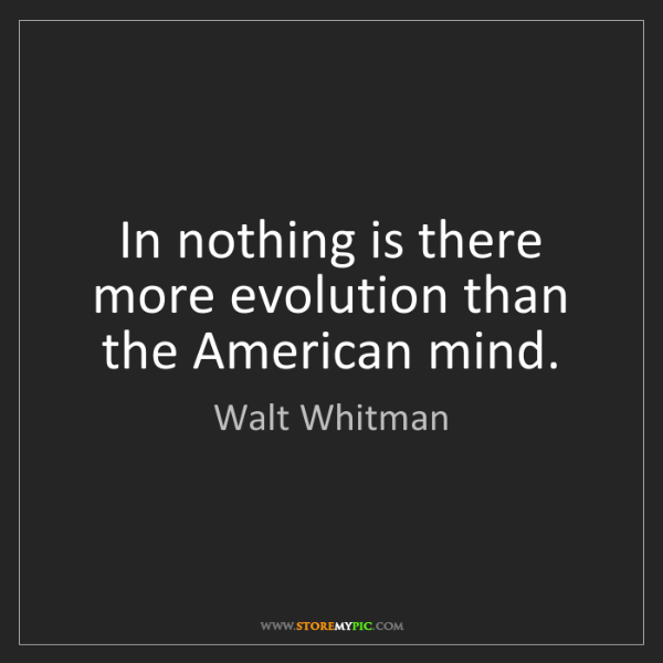 Walt Whitman: In nothing is there more evolution than the American...