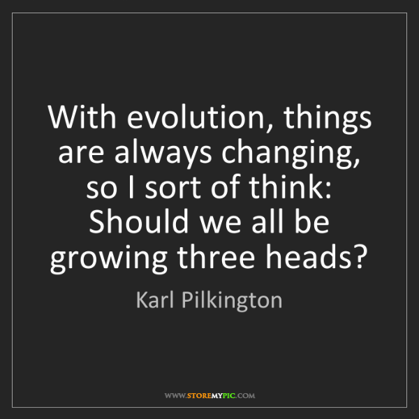 Karl Pilkington: With evolution, things are always changing, so I sort...