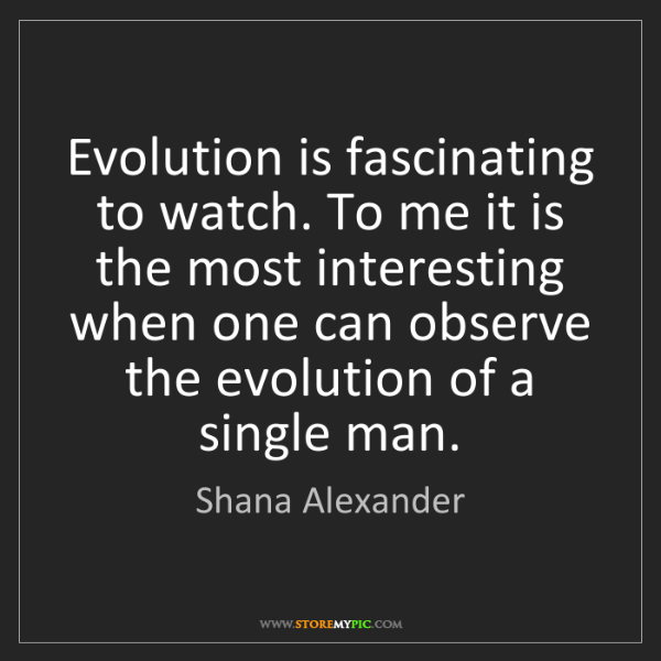 Shana Alexander: Evolution is fascinating to watch. To me it is the most...