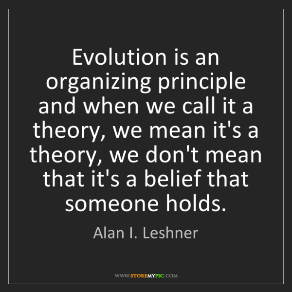 Alan I. Leshner: Evolution is an organizing principle and when we call...
