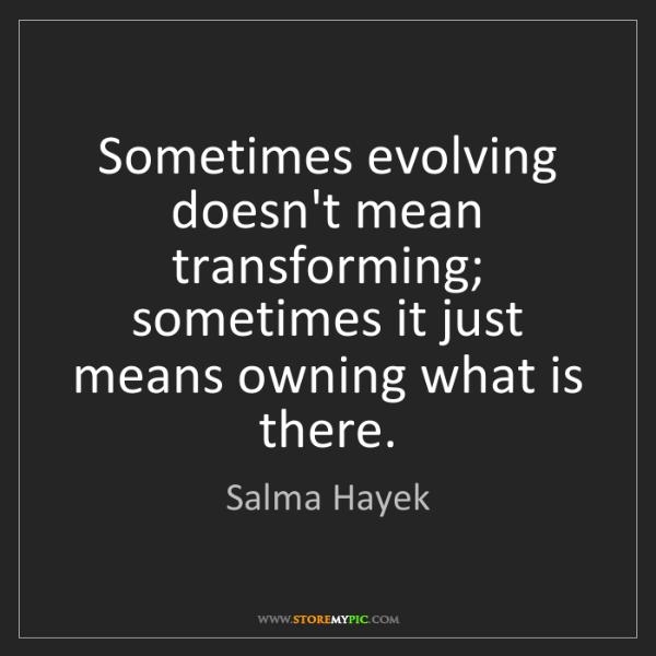 Salma Hayek: Sometimes evolving doesn't mean transforming; sometimes...