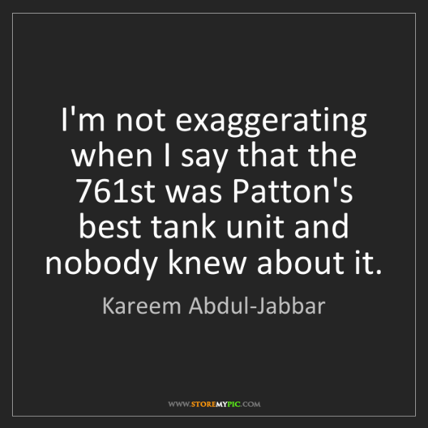 Kareem Abdul-Jabbar: I'm not exaggerating when I say that the 761st was Patton's...