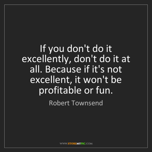 Robert Townsend: If you don't do it excellently, don't do it at all. Because...
