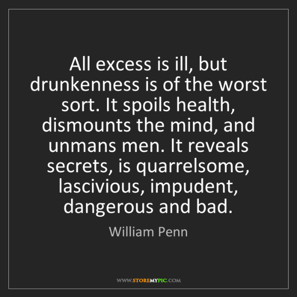 William Penn: All excess is ill, but drunkenness is of the worst sort....