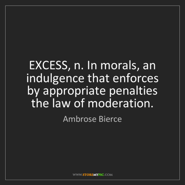 Ambrose Bierce: EXCESS, n. In morals, an indulgence that enforces by...