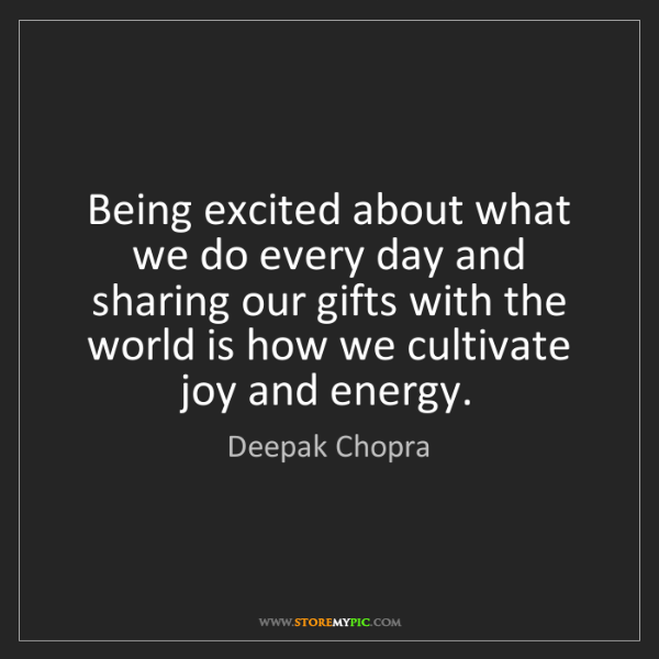 Deepak Chopra: Being excited about what we do every day and sharing...