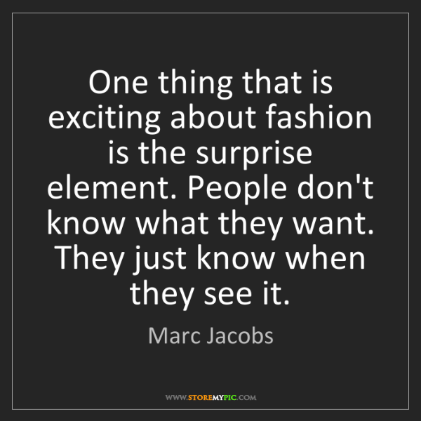 Marc Jacobs: One thing that is exciting about fashion is the surprise...