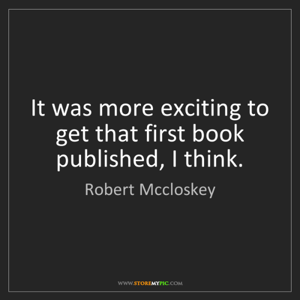Robert Mccloskey: It was more exciting to get that first book published,...