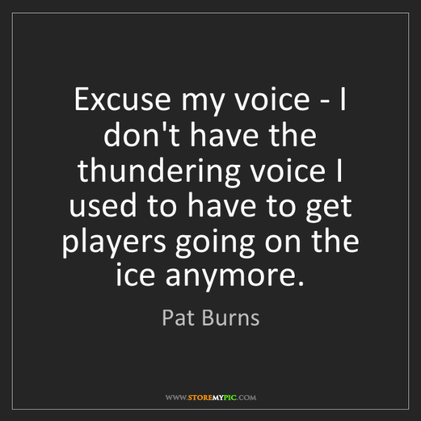 Pat Burns: Excuse my voice - I don't have the thundering voice I...