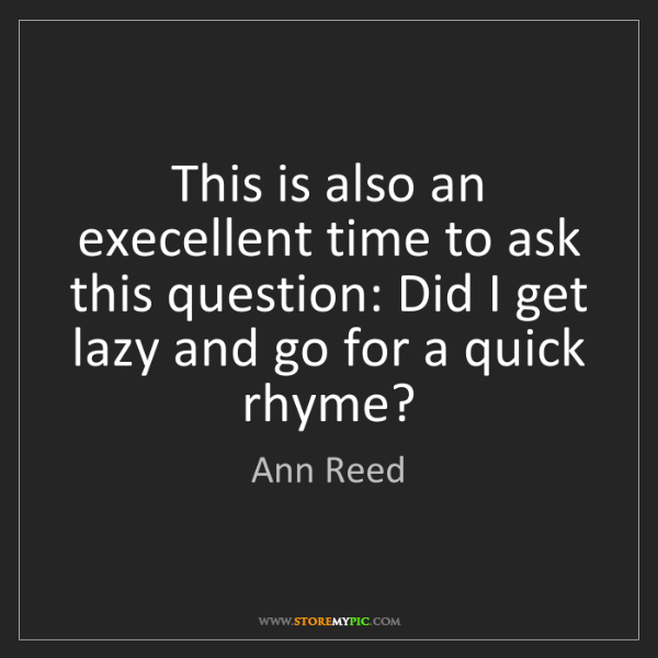 Ann Reed: This is also an execellent time to ask this question:...
