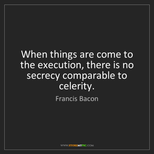 Francis Bacon: When things are come to the execution, there is no secrecy...