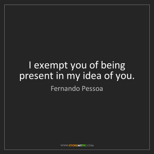 Fernando Pessoa: I exempt you of being present in my idea of you.