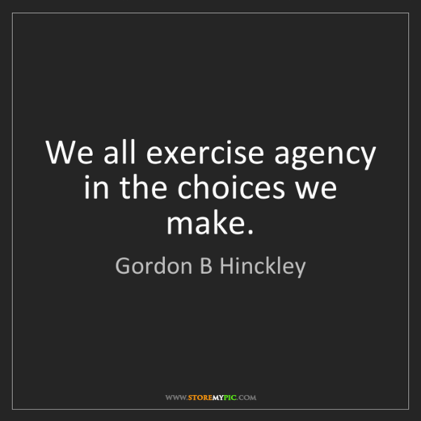 Gordon B Hinckley: We all exercise agency in the choices we make.