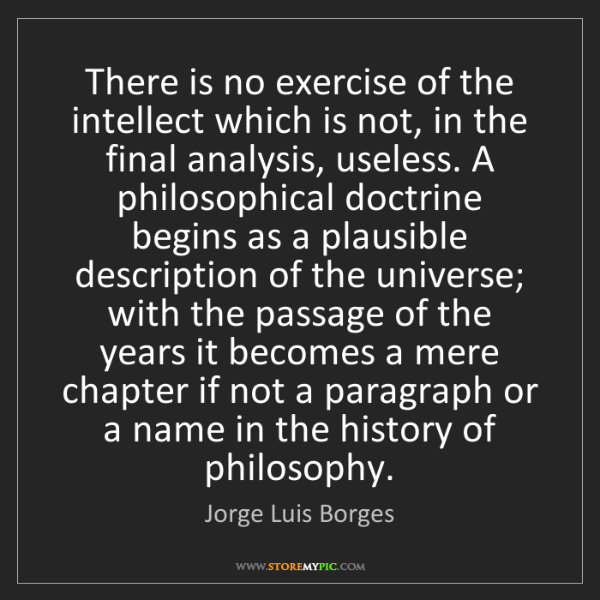 Jorge Luis Borges: There is no exercise of the intellect which is not, in...
