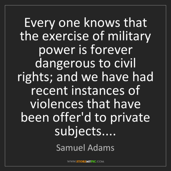 Samuel Adams: Every one knows that the exercise of military power is...
