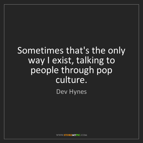 Dev Hynes: Sometimes that's the only way I exist, talking to people...