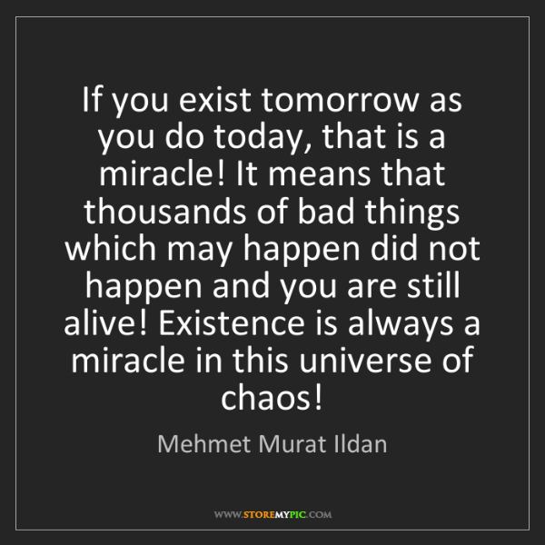 Mehmet Murat Ildan: If you exist tomorrow as you do today, that is a miracle!...
