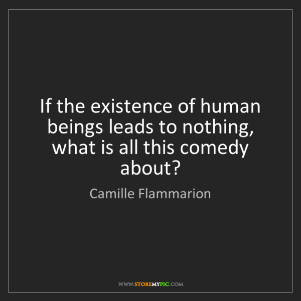 Camille Flammarion: If the existence of human beings leads to nothing, what...