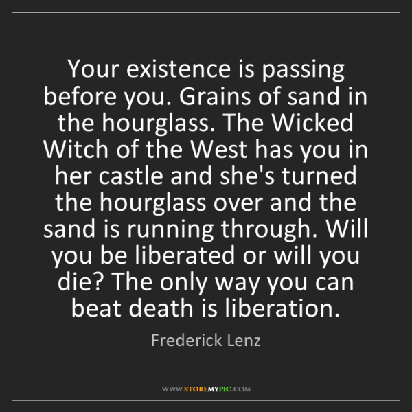 Frederick Lenz: Your existence is passing before you. Grains of sand...