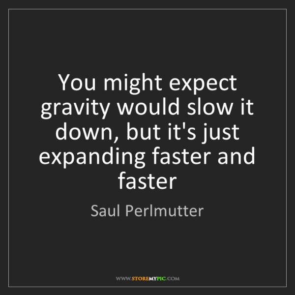 Saul Perlmutter: You might expect gravity would slow it down, but it's...