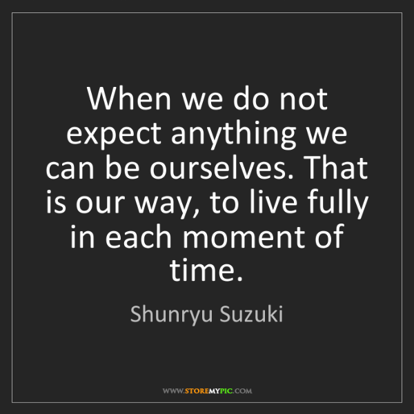 Shunryu Suzuki: When we do not expect anything we can be ourselves. That...