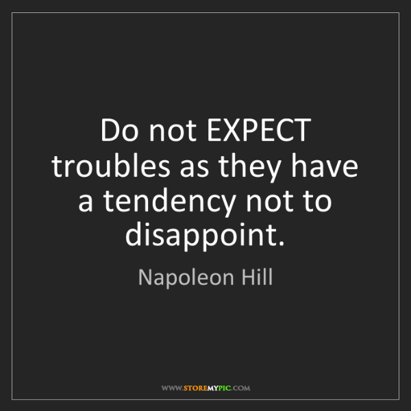 Napoleon Hill: Do not EXPECT troubles as they have a tendency not to...