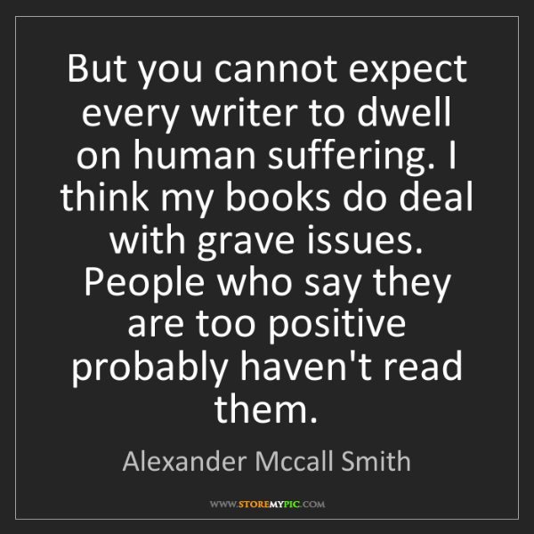 Alexander Mccall Smith: But you cannot expect every writer to dwell on human...