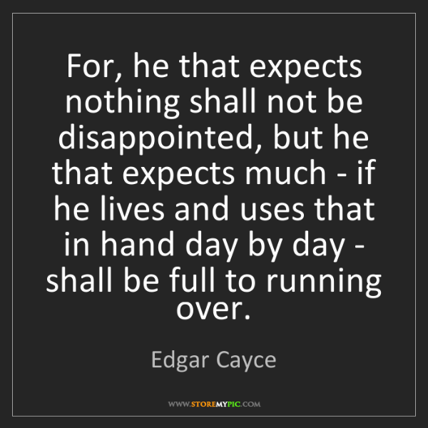 Edgar Cayce: For, he that expects nothing shall not be disappointed,...