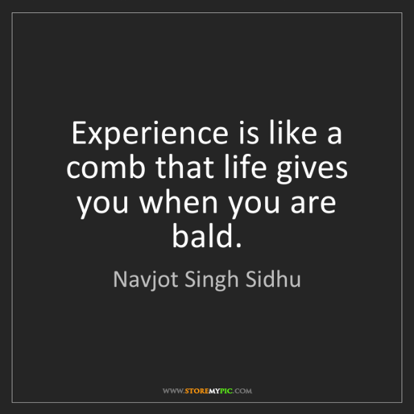 Navjot Singh Sidhu: Experience is like a comb that life gives you when you...