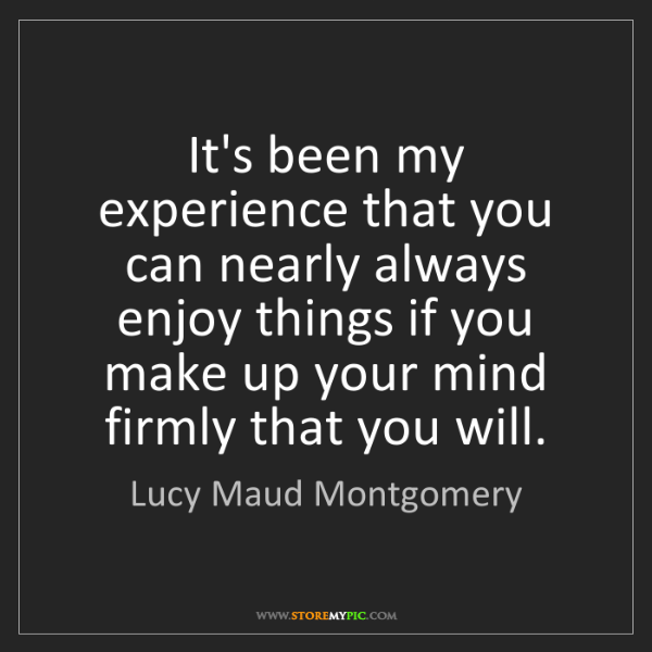 Lucy Maud Montgomery: It's been my experience that you can nearly always enjoy...