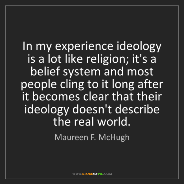 Maureen F. McHugh: In my experience ideology is a lot like religion; it's...