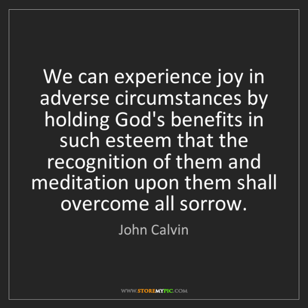 John Calvin: We can experience joy in adverse circumstances by holding...