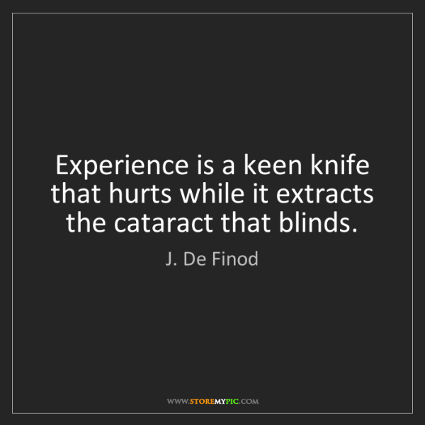 J. De Finod: Experience is a keen knife that hurts while it extracts...