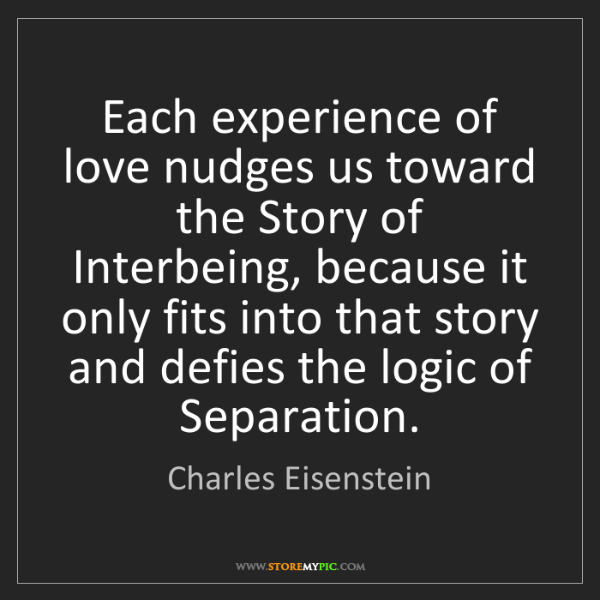 Charles Eisenstein: Each experience of love nudges us toward the Story of...
