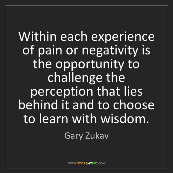 Gary Zukav: Within each experience of pain or negativity is the opportunity...