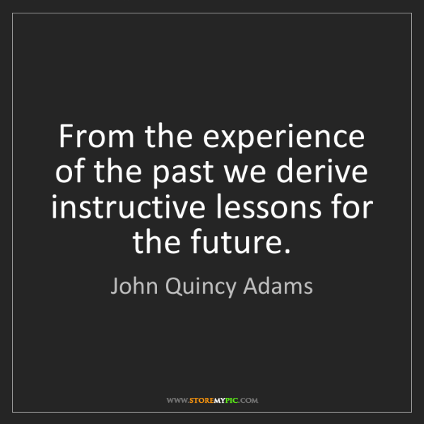 John Quincy Adams: From the experience of the past we derive instructive...