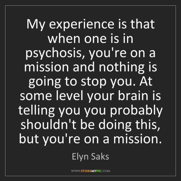 Elyn Saks: My experience is that when one is in psychosis, you're...