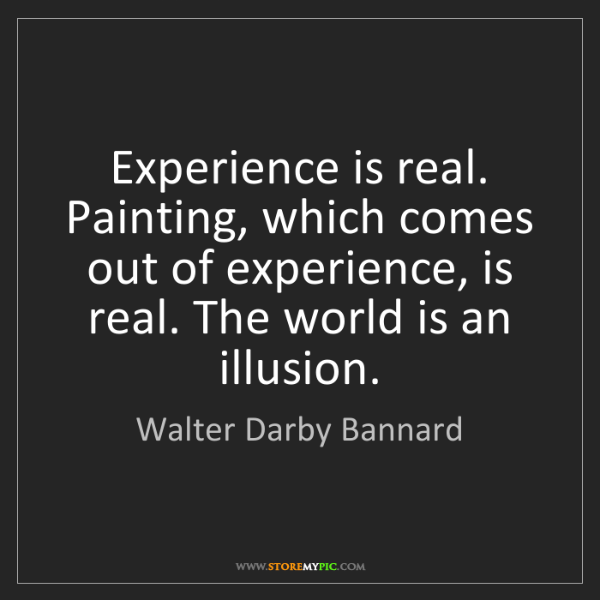 Walter Darby Bannard: Experience is real. Painting, which comes out of experience,...