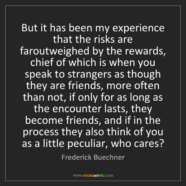 Frederick Buechner: But it has been my experience that the risks are faroutweighed...