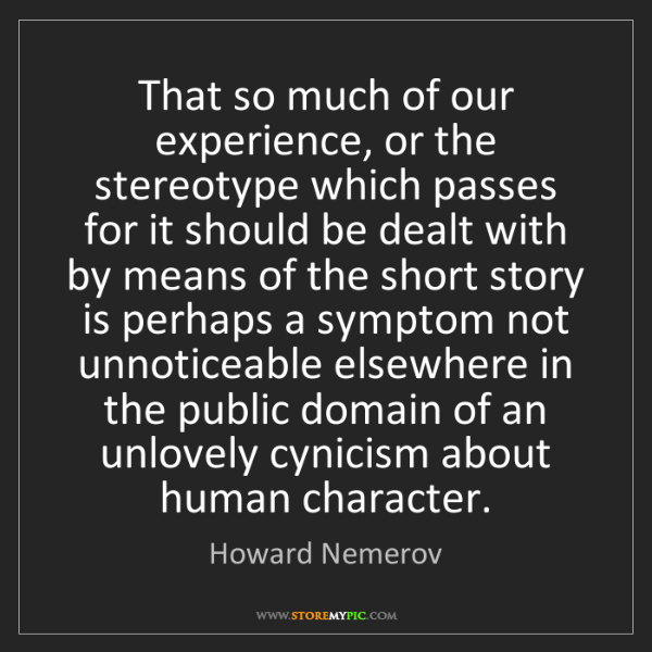Howard Nemerov: That so much of our experience, or the stereotype which...