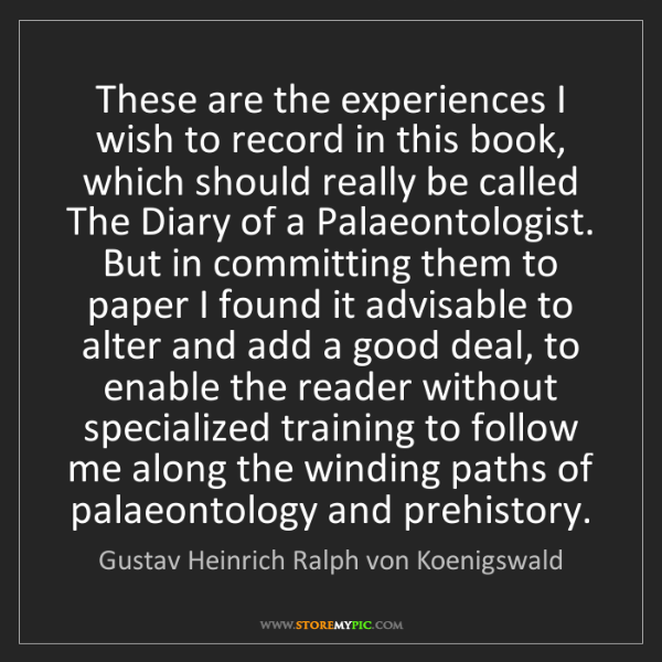 Gustav Heinrich Ralph von Koenigswald: These are the experiences I wish to record in this book,...