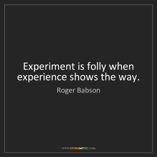 Roger Babson: Experiment is folly when experience shows the way.