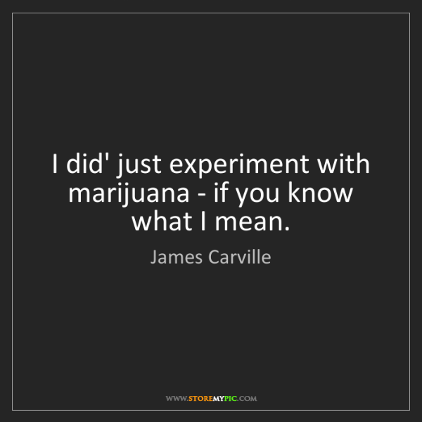 James Carville: I did' just experiment with marijuana - if you know what...