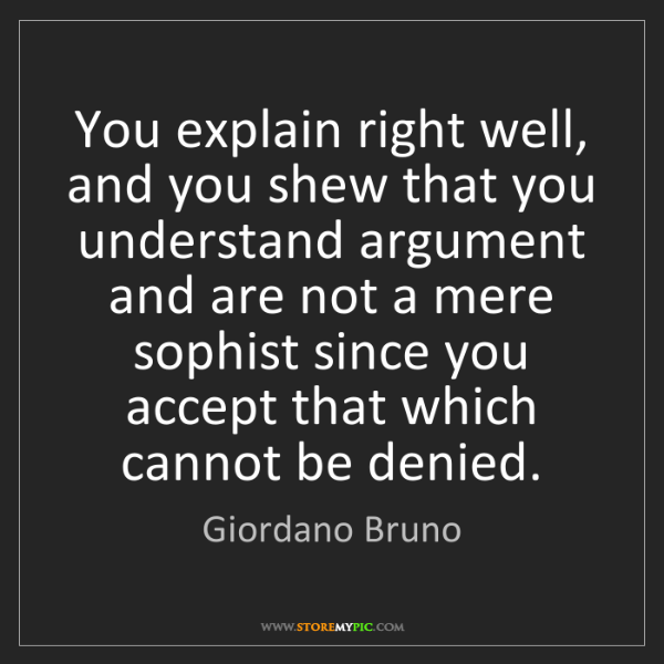 Giordano Bruno: You explain right well, and you shew that you understand...
