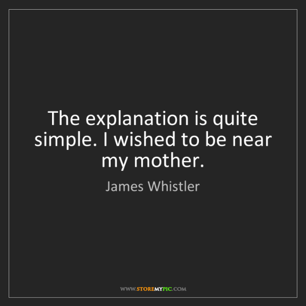 James Whistler: The explanation is quite simple. I wished to be near...